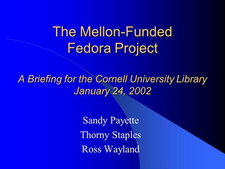 The Mellon-Funded Fedora Project A Briefing for the Cornell University Library January 24, 2002 Sandy Payette Thorny Staples Ross Wayland.