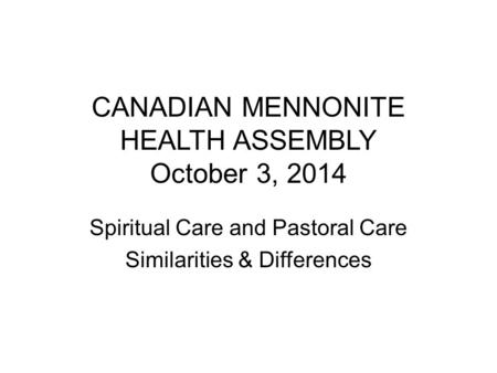 CANADIAN MENNONITE HEALTH ASSEMBLY October 3, 2014 Spiritual Care and Pastoral Care Similarities & Differences.