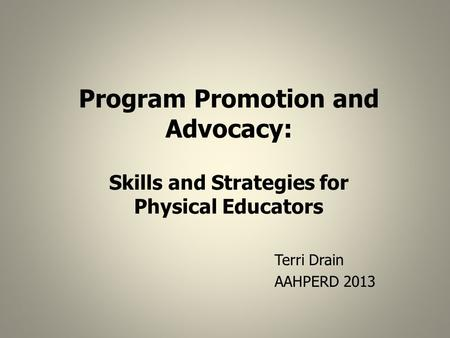 Program Promotion and Advocacy: Skills and Strategies for Physical Educators Terri Drain AAHPERD 2013.