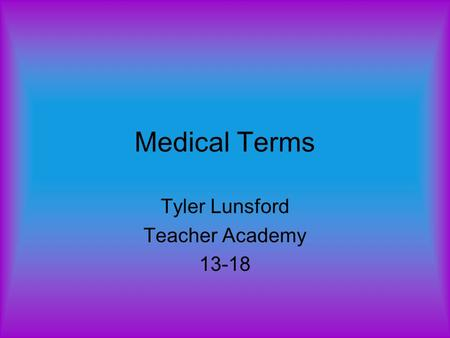 Medical Terms Tyler Lunsford Teacher Academy 13-18.