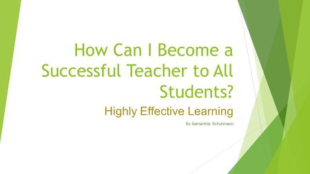 How Can I Become a Successful Teacher to All Students? Highly Effective Learning By Samantha Schuhmann.