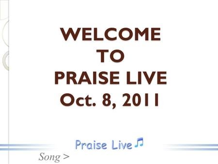 Song > WELCOME TO PRAISE LIVE Oct. 8, 2011. Song > Sing Hallelujah.