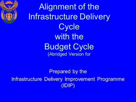 Alignment of the Infrastructure Delivery Cycle with the Budget Cycle (Abridged Version for Prepared by the Infrastructure Delivery Improvement Programme.
