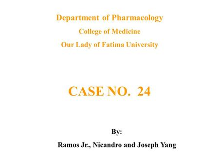 Department of Pharmacology College of Medicine Our Lady of Fatima University CASE NO. 24 By: Ramos Jr., Nicandro and Joseph Yang.