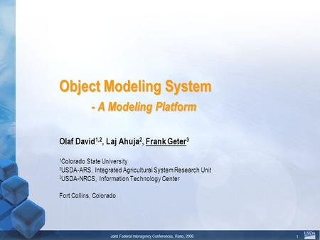 Joint Federal Interagency Conferences, Reno, 2006 1 Object Modeling System - A Modeling Platform Olaf David 1,2, Laj Ahuja 2, Frank Geter 3 1 Colorado.