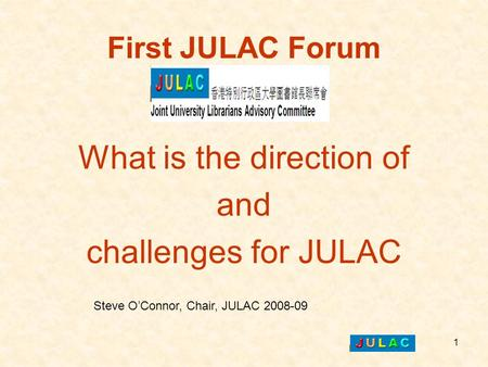 1 First JULAC Forum What is the direction of and challenges for JULAC Steve O'Connor, Chair, JULAC 2008-09.