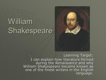 William Shakespeare Learning Target: I can explain how literature thrived during the Renaissance and why William Shakespeare became known as one of the.