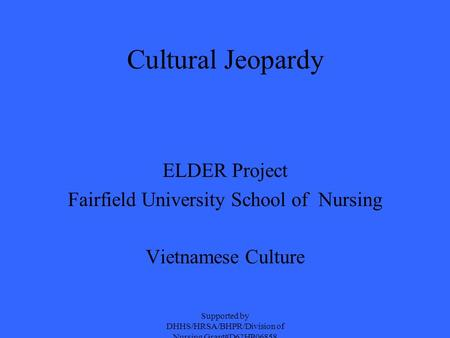 Cultural Jeopardy ELDER Project Fairfield University School of Nursing Vietnamese Culture Supported by DHHS/HRSA/BHPR/Division of Nursing Grant#D62HP06858.