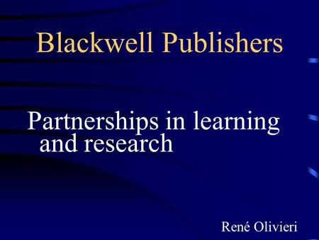 Blackwell Publishers Partnerships in learning and research René Olivieri.