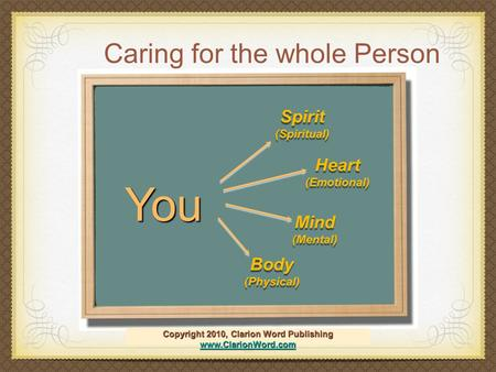 1 Caring for the whole Person Copyright 2010, Clarion Word Publishing www.ClarionWord.com www.ClarionWord.com You Spirit (Spiritual) Spirit (Spiritual)