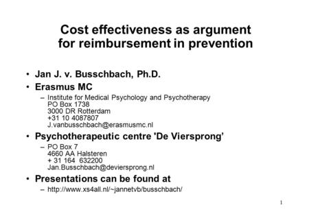1 Cost effectiveness as argument for reimbursement in prevention Jan J. v. Busschbach, Ph.D. Erasmus MC –Institute for Medical Psychology and Psychotherapy.