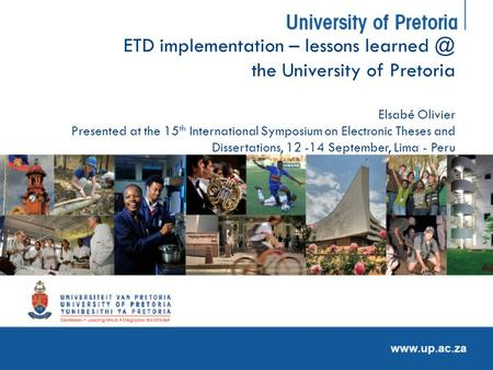 ETD implementation – lessons the University of Pretoria Elsabé Olivier Presented at the 15 th International Symposium on Electronic Theses and.