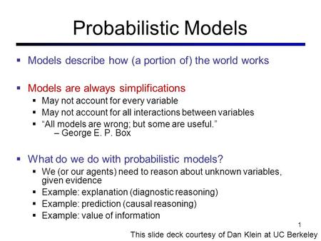 Probabilistic Models  Models describe how (a portion of) the world works  Models are always simplifications  May not account for every variable  May.