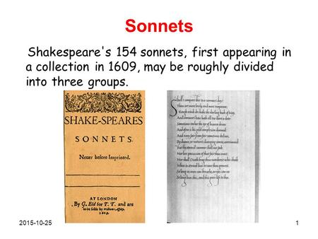 Sonnets Shakespeare's 154 sonnets, first appearing in a collection in 1609, may be roughly divided into three groups. 2015-10-251.