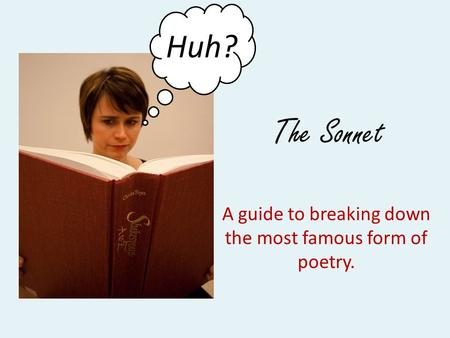 The Sonnet A guide to breaking down the most famous form of poetry. ? Huh?