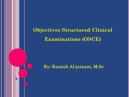 Objectives Structured Clinical Examinations (OSCE) By: Raniah Al-jaizani, M.Sc.