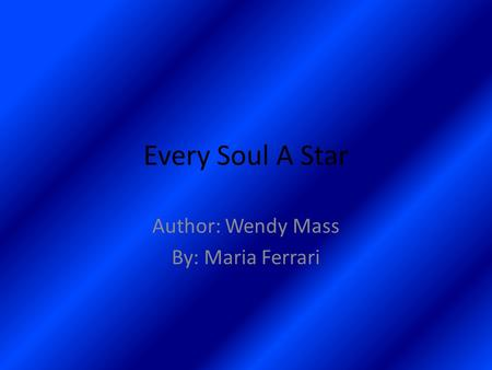 Every Soul A Star Author: Wendy Mass By: Maria Ferrari.