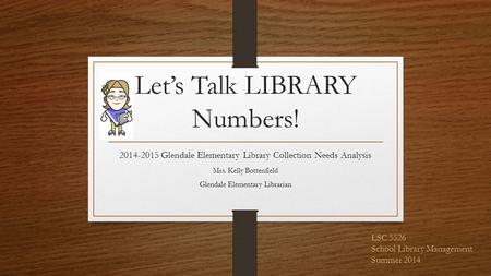 Let's Talk LIBRARY Numbers! 2014-2015 Glendale Elementary Library Collection Needs Analysis Mrs. Kelly Bottenfield Glendale Elementary Librarian LSC 5526.