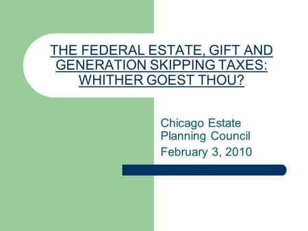 THE FEDERAL ESTATE, GIFT AND GENERATION SKIPPING TAXES: WHITHER GOEST THOU? Chicago Estate Planning Council February 3, 2010.