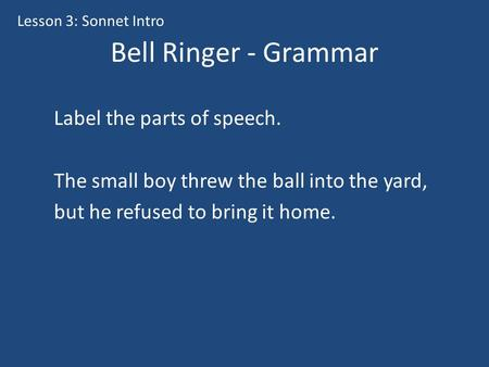 Bell Ringer - Grammar Label the parts of speech. The small boy threw the ball into the yard, but he refused to bring it home. Lesson 3: Sonnet Intro.