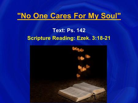 No One Cares For My Soul Text: Ps. 142 Scripture Reading: Ezek. 3:18-21.