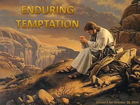 "Lesson 3 for October 18, 2014. ""Blessed is the man who endures temptation; for when he has been approved, he will receive the crown of life which the."