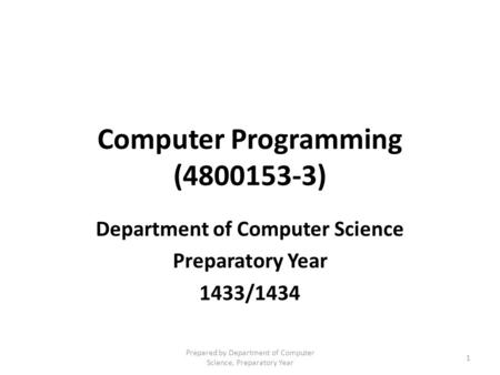 <strong>Computer</strong> Programming (4800153-3) Department of <strong>Computer</strong> Science Preparatory Year 1433/1434 Prepared by Department of <strong>Computer</strong> Science, Preparatory Year.
