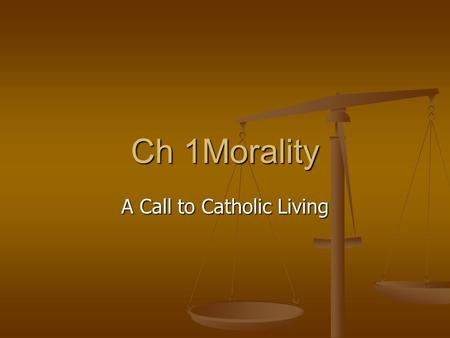 Ch 1Morality A Call to Catholic Living. [Y]ou cannot judge the value of an action based on whether or not it brings success. You have to judge the value.