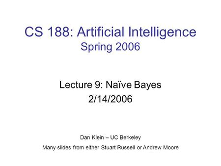 CS 188: Artificial Intelligence Spring 2006 Lecture 9: Naïve Bayes 2/14/2006 Dan Klein – UC Berkeley Many slides from either Stuart Russell or Andrew Moore.