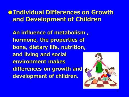 1 ●Individual Differences on Growth and Development of Children An influence of metabolism, hormone, the properties of bone, dietary life, nutrition, and.
