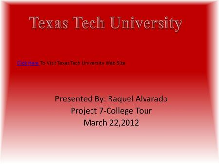 Presented By: Raquel Alvarado Project 7-College Tour March 22,2012 Click Here Click Here To Visit Texas Tech University Web Site.