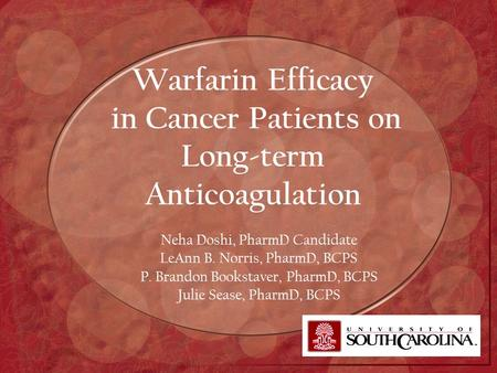 Warfarin Efficacy in Cancer Patients on Long-term Anticoagulation Neha Doshi, PharmD Candidate LeAnn B. Norris, PharmD, BCPS P. Brandon Bookstaver, PharmD,