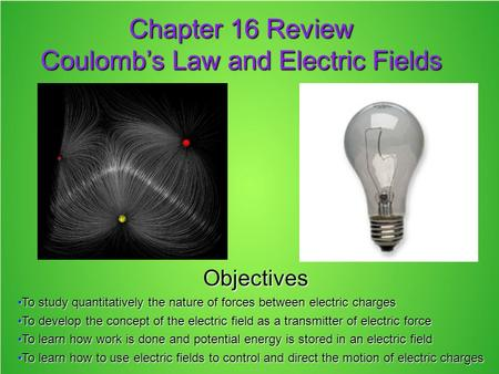 Chapter 16 Review Coulomb's Law and Electric Fields Objectives To study quantitatively the nature of forces between electric chargesTo study quantitatively.