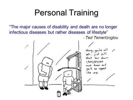 "Personal Training ""The major causes of disability and death are no longer infectious diseases but rather diseases of lifestyle"" - Ted Temertzoglou."