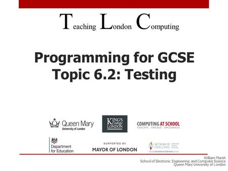 Programming for GCSE Topic 6.2: Testing T eaching L ondon C omputing William Marsh School of Electronic Engineering and Computer Science Queen Mary University.