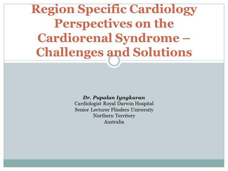 Region Specific Cardiology Perspectives on the Cardiorenal Syndrome – Challenges and Solutions Dr. Pupalan Iyngkaran Cardiologist Royal Darwin Hospital.