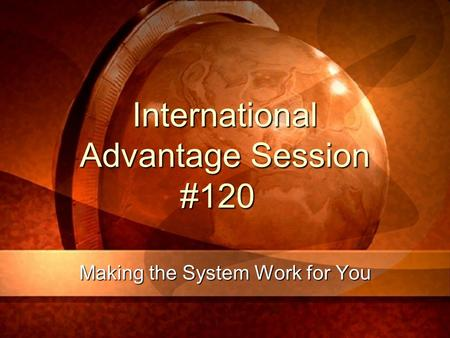 International Advantage Session #120 Making the System Work for You.