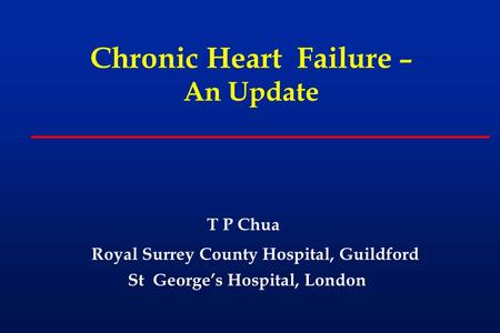 Chronic Heart Failure – An Update T P Chua Royal Surrey County Hospital, Guildford St George's Hospital, London.