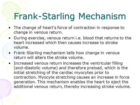 Frank-Starling Mechanism The change of heart's force of contraction in response to change in venous return. During exercise, venous return i.e. blood that.