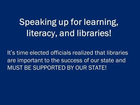 Speaking up for learning, literacy, and libraries! It's time elected officials realized that libraries are important to the success of our state and MUST.