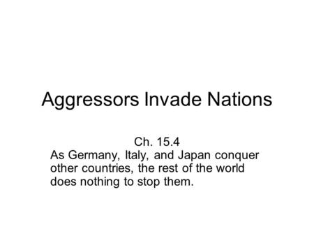 Aggressors Invade Nations Ch. 15.4 As Germany, Italy, and Japan conquer other countries, the rest of the world does nothing to stop them.