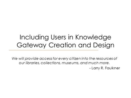 Including Users in Knowledge Gateway Creation and Design We will provide access for every citizen into the resources of our libraries, collections, museums,