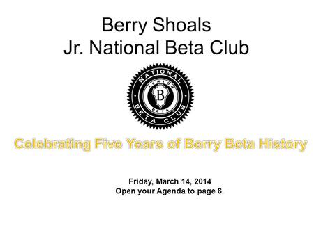 Berry Shoals Jr. National Beta Club Friday, March 14, 2014 Open your Agenda to page 6.
