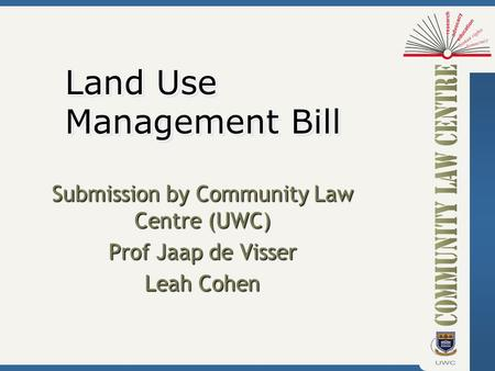 Submission by Community Law Centre (UWC) Prof Jaap de Visser Leah Cohen Land Use Management Bill.
