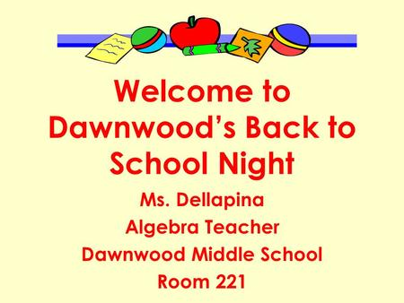 Welcome to Dawnwood's Back to School Night Ms. Dellapina Algebra Teacher Dawnwood Middle School Room 221.