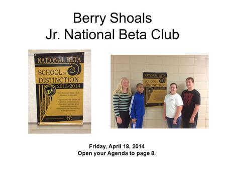Berry Shoals Jr. National Beta Club Friday, April 18, 2014 Open your Agenda to page 8.