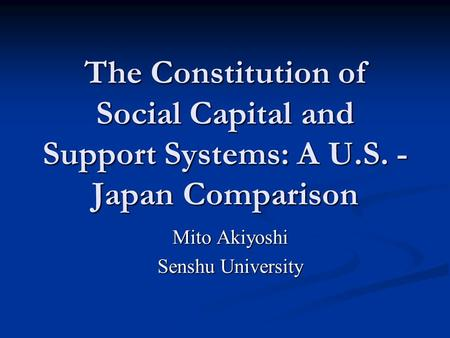 The Constitution of Social Capital and Support Systems: A U.S. - Japan Comparison Mito Akiyoshi Senshu University.