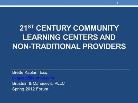 21 ST CENTURY COMMUNITY LEARNING CENTERS AND NON-TRADITIONAL PROVIDERS Brette Kaplan, Esq. Brustein & Manasevit, PLLC Spring 2012 Forum.