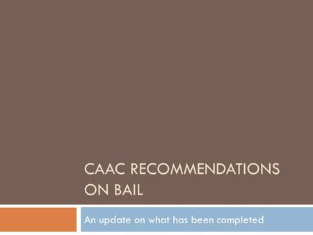 CAAC RECOMMENDATIONS ON BAIL An update on what has been completed.