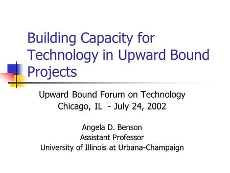 Building Capacity for Technology in Upward Bound Projects Upward Bound Forum on Technology Chicago, IL - July 24, 2002 Angela D. Benson Assistant Professor.